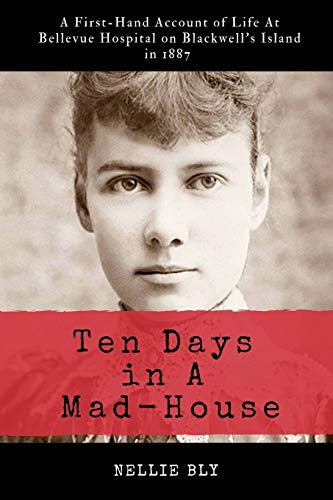 Ten Days in A Mad-House: Illustrated and Annotated: A First-Hand Account of Life At Bellevue Hospital on Blackwell