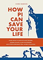 How Pi Can Save Your Life: Using Math to Survive Plane Crashes, Zombie Attacks, Alien Encounters, and Other Improbable, Real-World Situations