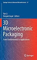 3D Microelectronic Packaging: From Fundamentals to Applications (Springer Series in Advanced Microelectronics, 57)