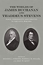 The Worlds of James Buchanan and Thaddeus Stevens: Place, Personality, and Politics in the Civil War Era (Conflicting Worl...