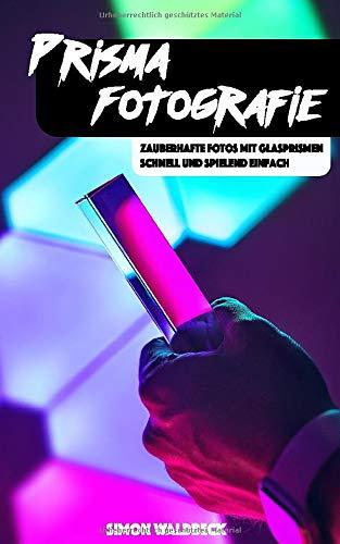 Prisma Fotografie: Zauberhafte Fotos mit Glasprismen - schnell und spielend einfach