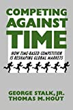 Competing Against Time: How Time-Based Competition is Reshaping Global Markets - George Jr. Stalk