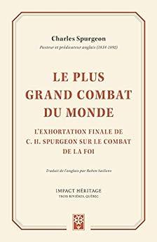 Le plus grand combat du monde: L'exhortation finale de C. H. Spurgeon sur le combat de la foi par [Charles Spurgeon, Ruben Saillens]