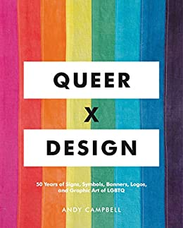 Queer  X Design: 50 Years of Signs, Symbols, Banners, Logos, and Graphic Art of LGBTQ by [Andy Campbell]