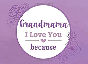 Grandmama I Love You Because: Prompted Fill In The Blank Book I Love You Book To List Reasons You Appreciate Your Grandmama (I Love You Because Book)