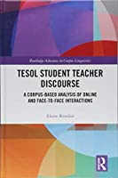 TESOL Student Teacher Discourse: A Corpus-Based Analysis of Online and Face-to-Face Interactions (Routledge Advances in Corpus Linguistics)