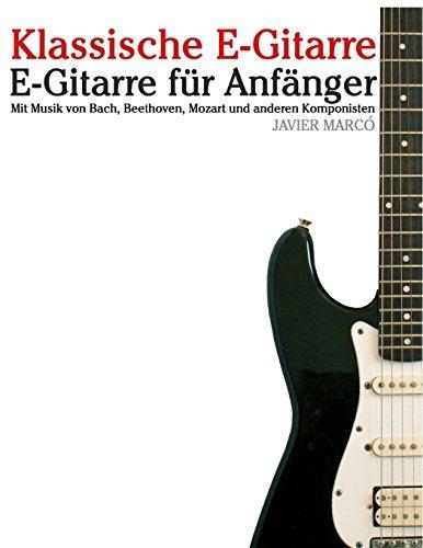 Klassische E-Gitarre: E-Gitarre für Anfänger. Mit Musik von Bach, Mozart, Beethoven und anderen Komponisten (In Noten und Tabulatur)