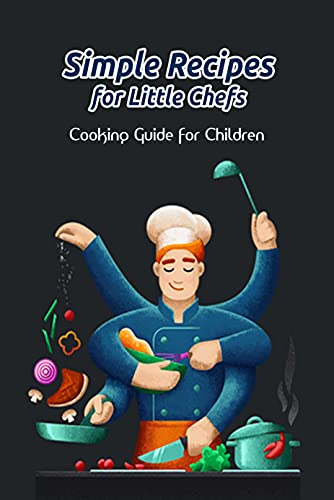 Simple Recipes for Little Chefs: Cooking Guide for Children: Kid's Cooking Recipes (English Edition)