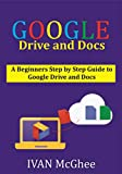 Google Drive And Docs: A Beginners Step by Step Guide to Google Drive and Docs Practical Instructions