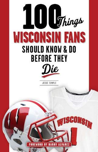 100 Things Wisconsin Fans Should Know & Do Before They Die (100 Things...Fans Should Know)