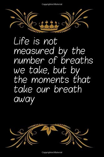 Life is not measured by the number of breaths we take, but by the moments that take our breath away: Coworker Office Notebook for women /men/Girl/Boy ... Gift Idea Mom Dad or Kids in Holidays Flowers