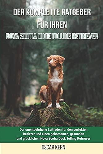 Der komplette Ratgeber für Ihren Nova Scotia Duck Tolling Retriever: Der unentbehrliche Leitfaden für den perfekten Besitzer und einen gehorsamen, ... Nova Scotia Duck Tolling Retriever
