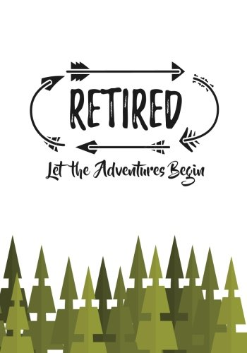Retired Let the Adventures Begin: Retirement Gift for Men or Women; Retirement Adventure Journal to Record Travel and Activities with Table of Contents and Numbered Pages