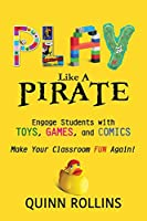 Play Like a Pirate: Engage Students With Toys, Games, and Comics; Make Your Classroom Fun Again!
