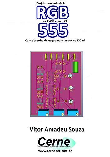 Projeto controle de led RGB por PWM com o CI 555 Com desenho de esquema e layout no KiCad (Portuguese Edition)