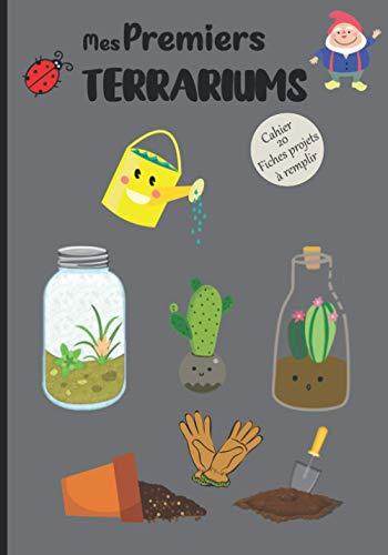 Mes Premiers Terrariums Cahier 20 Fiches projets à remplir: Carnet, livre de bord à compléter pour noter et répertorier ses créations   Mini jardin en ... sous verre   Cadeau pour enfant, ado, adulte