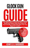 Glock Gun Guide: The Ideal Guide on Glock as Well as Glock Pistols Plus Step by Step Instructions on How to Build or Create the Glock (The True Beginner's Guide)