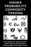 Higher Probability Commodity Trading: Everything You Need To Know About Futures And Options Trading Before Placing A Trade: Books For Understanding Commodities