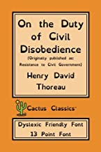 On the Duty of Civil Disobedience (Cactus Classics Dyslexic Friendly Font): 13 Point Font, Resistance to Civil Government