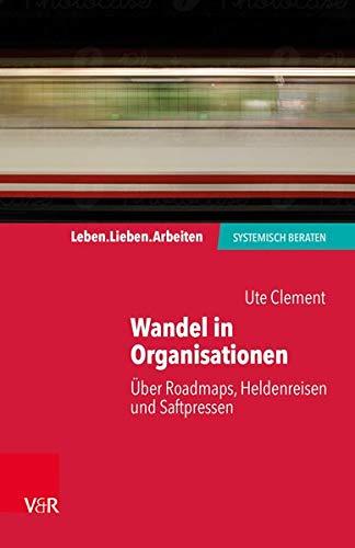 Wandel in Organisationen: Über Roadmaps, Heldenreisen und Saftpressen (Leben. Lieben. Arbeiten: systemisch beraten)