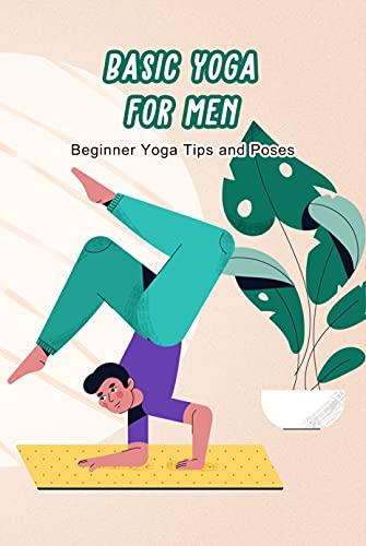 Basic Yoga for Men: Beginner Yoga Tips and Poses: Real Men Do Yoga (English Edition)