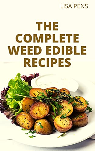 THE COMPLETE WEED EDIBLE RECIPES: Healthy And Delicious Cannabis Infused Recipes For Breakfast, Lunch, Snacks, Desserts, Main Dishes And More (Includes 50 Untapped Recipes) (English Edition)