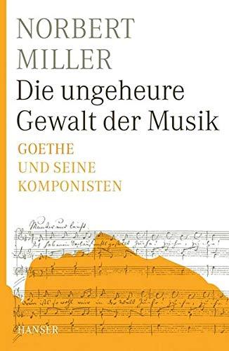 Die ungeheure Gewalt der Musik: Goethe und seine Komponisten