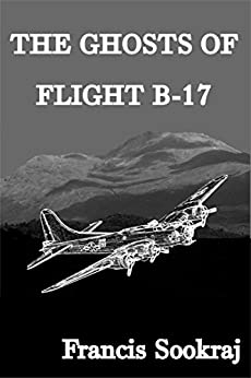 The Ghosts Of Flight B-17 by [Francis Sookraj]