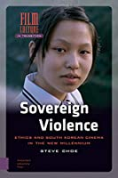 Sovereign Violence: Ethics and South Korean Cinema in the New Millennium (Film Culture in Transition)