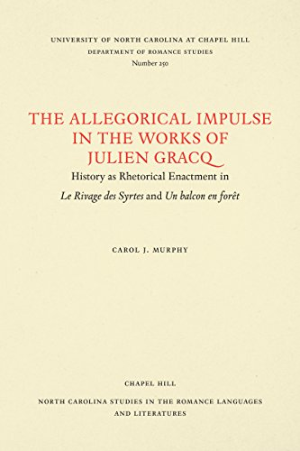 The Allegorical Impulse in the Works of Julien Gracq: History As Rhetorical Enactment in Le Rivage Des Syrtes and UN Balcon En Foret