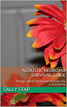 Acoustic Neuroma Survival Guide: Things I wish I'd known before my craniotomy by [Sally Stap]