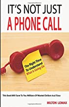 It's Not Just a Phone Call: The Right Time To Understand What Is Going On ( This Book Will Save To You Millions Of Wasted Dollars and Time)