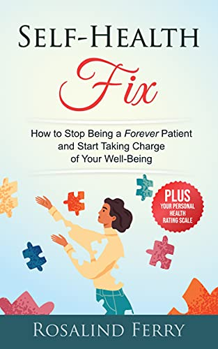 Self-Health Fix: How to Stop Being a Forever Patient and Start Taking Charge of Your Well-Being - PLUS Your Personal Health Rating Scale