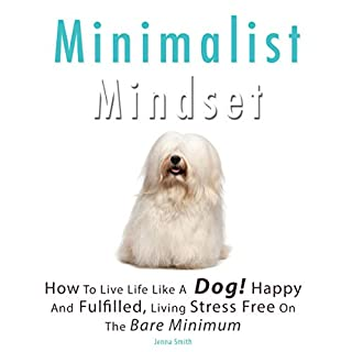 Minimalist Mindset: How to Live Life Like a Dog! Happy and Fulfilled, Living Stress Free on the Bare Minimum. Learn to Enjoy Being on a Budget, Working Less While Living More cover art
