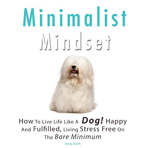 Minimalist Mindset: How to Live Life Like a Dog! Happy and Fulfilled, Living Stress Free on the Bare Minimum. Learn to Enjoy Being on a Budget, Working Less While Living More audiobook cover art