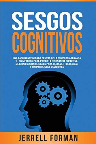 Sesgos Cognitivos: Una Fascinante Mirada dentro de la Psicologia Humana y los Metodos para Evitar la Disonancia Cognitiva, Mejorar sus Habilidades para Resolver Problemas y Tomar Mejores Decisiones