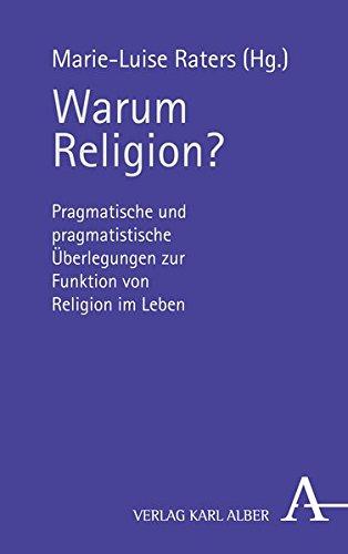 Warum Religion?: Pragmatische und pragmatistische Überlegungen zur Funktion von Religion im Leben