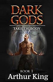 Dark Gods: Take the body: Gritty sword and sorcery fantasy by [Arthur King]