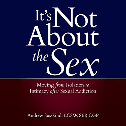 It's Not About the Sex: Moving from Isolation to Intimacy after Sexual Addiction cover art