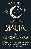 Magia y Hechizos Lunares: La guía definitiva para liberar el poder de las fuerzas naturales, las 8 fases lunares, la wicca y la brujería