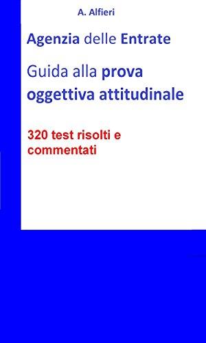 Agenzia Entrate: guida alla prova oggettiva attitudinale per Funzionari Amministrativo-Tributari. 320 test risolti e commentati