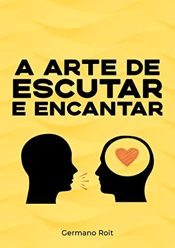 A ARTE DE ESCUTAR E ENCANTAR: Como Resolver seus Problemas Usando Apenas A Arte de Escutar sem Precisar Falar Nenhuma Palavra (Portuguese Edition)