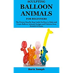 SCULPTING BALLOON ANIMALS FOR BEGINNERS : The Picture Step By Step Guide On How to Make and Create Balloon Animals Designs and Patterns from Scratch At Home