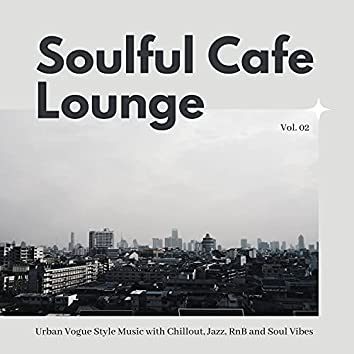 Soulful Cafe Lounge - Urban Vogue Style Music With Chillout, Jazz, RnB And Soul Vibes. Vol. 02
