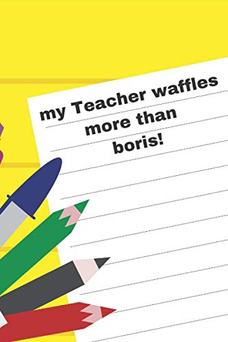 my teacher waffles more than boris!: daily planner Funny Lock Down Isolation Gift Ideas For Coworkers Colleagues Birthday Anniversary Promotion New Job Engagement Present - Better Than a Card!
