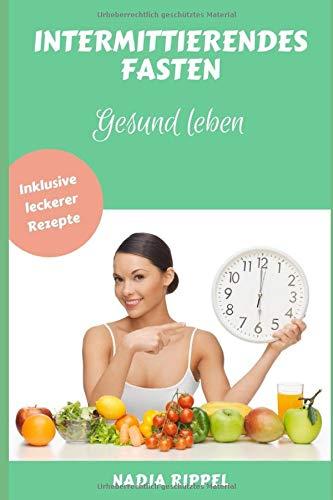 Intermittierendes Fasten - Gesund leben: Muskelaufbau, Fett verbrennen & Stoffwechsel anregen.  Inklusive leckerer Rezepte