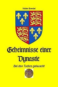 Geheimnisse einer Dynastie : Bei den Tudors gelauscht (German Edition) by [Walter Brendel]