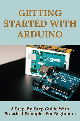 Getting Started With Arduino: A Step-By-Step Guide With Practical Examples For Beginners: Arduino Programming Examples (English Edition)