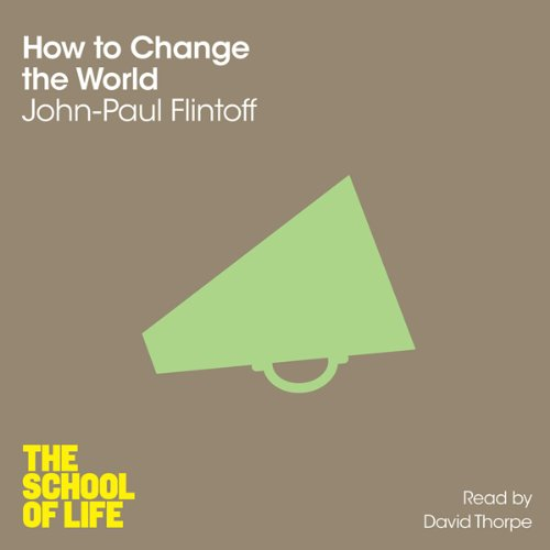 How to Change the World     The School of Life              By:                                                                                                                                 John-Paul Flintoff                               Narrated by:                                                                                                                                 David Thorpe                      Length: 3 hrs and 26 mins     2 ratings     Overall 5.0
