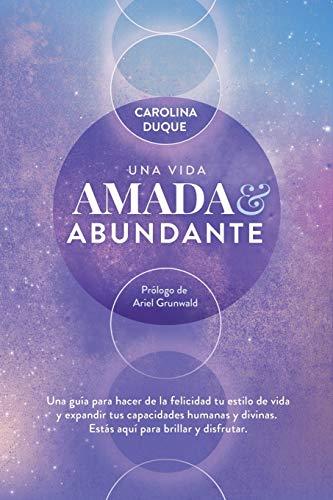 Una vida amada y abundante: Una guía para hacer de la felicidad tu estilo de vida y expandir tus capacidades humanas y divinas. Estás aquí para brillar y disfrutar.